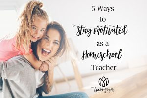 5 Ways to Stay Motivated as a Homeschool Teacher