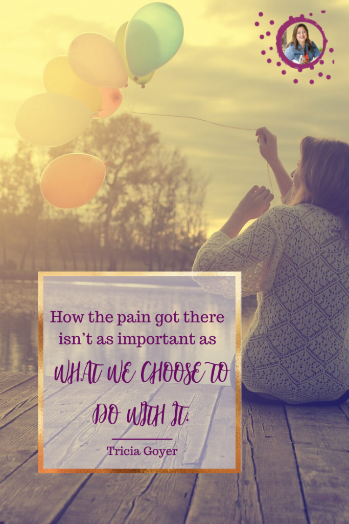 How the Pain got there is not as important as what you do with it...Tricia Goyer