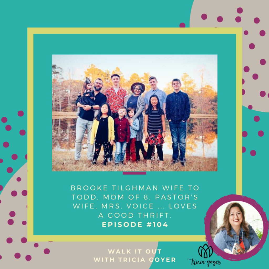 Walk It Out Episode #104 Brooke Tilghman Wife to Todd, mom of 8, pastor's wife, Mrs. Voice ... loves a good thrift. I'm so excited to introduce you to my new friend Brooke! God has called Brooke and her husband to do many BIG things! I know you're going to love this episode.