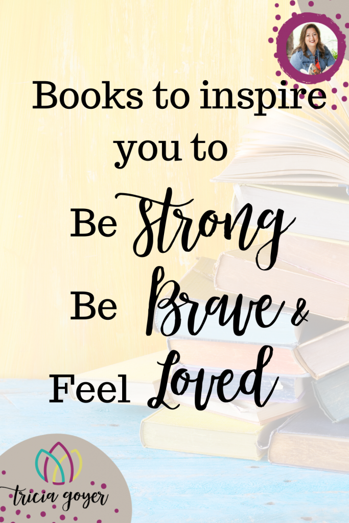 Author Tricia Goyer shares some of her favorite books to inspire you to be strong, be brave, and feel loved!